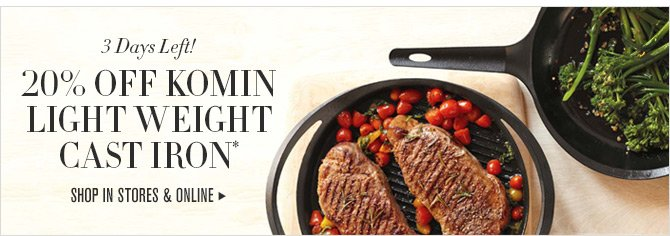 3 Days Left! 20% OFF KOMIN LIGHT WEIGHT CAST IRON* -- SHOP IN STORES & ONLINE
