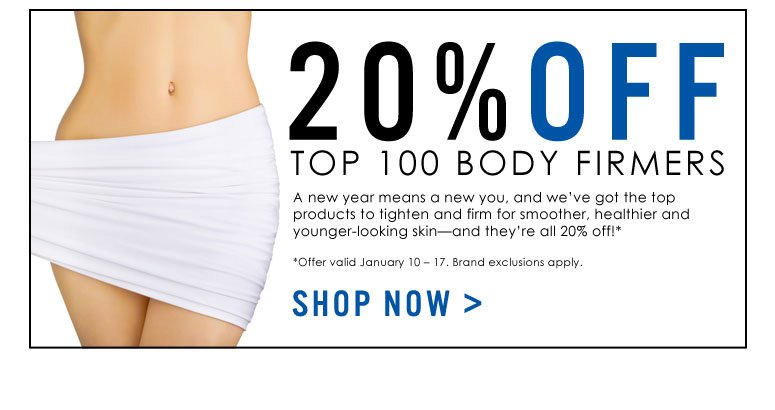 20% Off Top 100 Body FirmersA new year means a new you, and we've got the top products to tighten and firm for smoother, healthier and younger-looking skin—and they're all 20% off!**Offer valid January 10 – 17. Brand exclusions apply.Shop Now>>