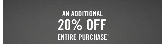 AN ADDITIONAL 20% OFF ENTIRE PURCHASE*