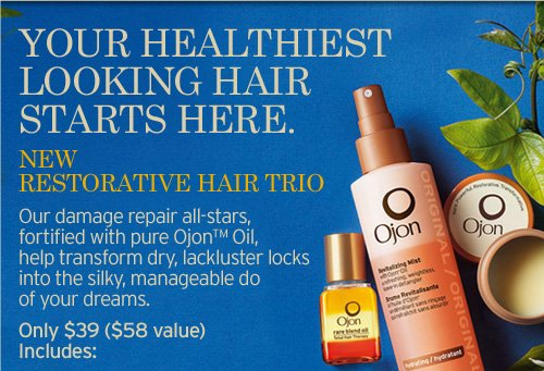 YOUR  HEALTHIEST LOOKING HAIR STARTS HERE NEW RESTORATIVE HAIR TRIO Our damage  repair all stars fortified with pure Ojon Oil help transform dry  lackluster locks into the silky manageable do of your dreams Only 39  dollars a 58 dollars value