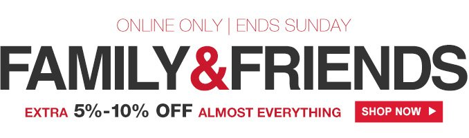 ONLINE ONLY | ENDS SUNDAY | FAMILY & FRIENDS | EXTRA 5% - 10% OFF ALMOST EVERYTHING | SHOP NOW