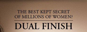 THE BEST KEPT SECRET OF MILLIONS OF WOMEN? | DUAL FINISH