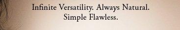 Infinite Versatility. Always Natural. Simple Flawless.