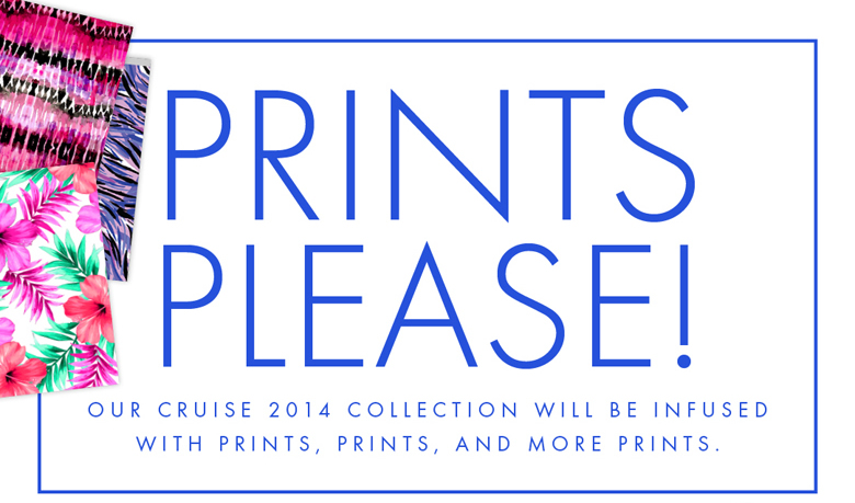 Our Cruise 2014 Collection will be infused with Prints, Prints, and more Prints.