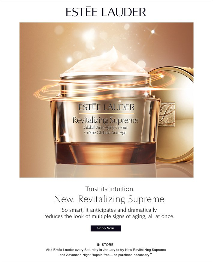 Estée Lauder Trust its intuition. New. Revitalizing Supreme  So smart, it anticipates and dramatically reduces the look of multiple signs of aging, all at once.  Shop Now  »   In-Store:  Visit Estée Lauder every Saturday in January to try New Revitalizing Supreme and Advanced Night Repair-no purchase necessary.†