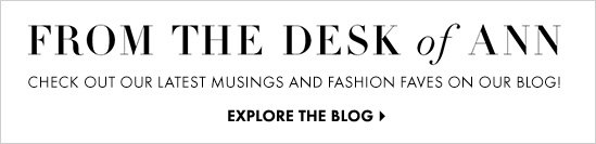 From The Desk of ANN Check out our latest Musings and Fashion Faves on our BLOG!        EXPLORE THE BLOG