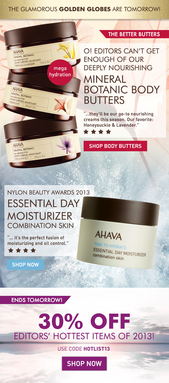 "The better butters Copy: The Glamorous Glodeon Globes are this Sunday! O! Editors can't get enough of our deeply nourishing Mineral Botanic Body Butters. mega hydration ""…they'll be our go-to nourishing creams this season. Our favorite: Honeysuckle & Lavender."" Shop Body Butters Nylon Beauty Awards 2013 ""… it's the perfect fusion of moisturizing and oil control."" Essential Day Moisturizer, combination skin Shop Now 30% off editors' hottest items of 2013! Ends Tomorrow! Use code HOTLIST13 Shop Now"