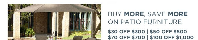 BUY MORE, SAVE MORE ON PATIO FURNITURE | $30 OFF $300 | $50 OFF $500 | $70 OFF $700 | $100 OFF $1,000