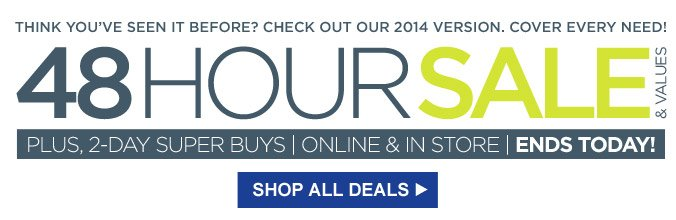 THINK YOU'VE SEEN IT BEFORE? CHECK OUT OUR 2014 VERISON. COVER EVERY NEED! | 48 HOUR SALE & VALUES | PLUS, 2-DAY SUPER BUYS | ONLINE & IN STORE | ENDS TODAY! | SHOP ALL DEALS