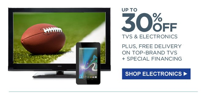 UP TO 30% OFF TVS & ELECTRONICS | PLUS, FREE DELIVERY ON TOP-BRAND TVS + SPECIAL FINANCING | SHOP ELECTRONICS