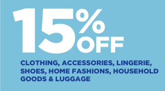 15% OFF CLOTHING, ACCESSORIES, LINGERIE, SHOES, HOME FASHIONS, HOUSEHOLD GOODS & LUGGAGE