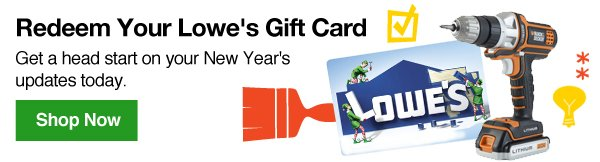 Redeem Your Lowe's Gift Card. Get a head start on your New Year updates today. Shop Now.