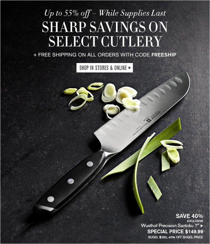 Up to 55% off - While Supplies Last - SHARP SAVINGS ON SELECT CUTLERY + FREE SHIPPING ON ALL ORDERS WITH CODE FREESHIP -- SHOP IN STORES & ONLINE