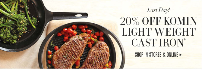 Last Day! - 20% OFF KOMIN LIGHT WEIGHT CAST IRON* -- SHOP IN STORES & ONLINE