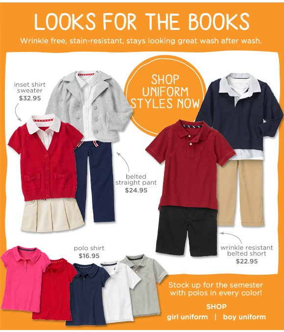 Looks for the Books. Wrinkle free, stain-resistant, stays looking great wash after wash. Shop Uniform Styles Now. $32.95 inset shirt sweater. $24.95 belted straight pant. $16.95 polo shirt. $22.95 wrinkle resistant belted short. Stock up for the semester with polos in every color! Shop Now.