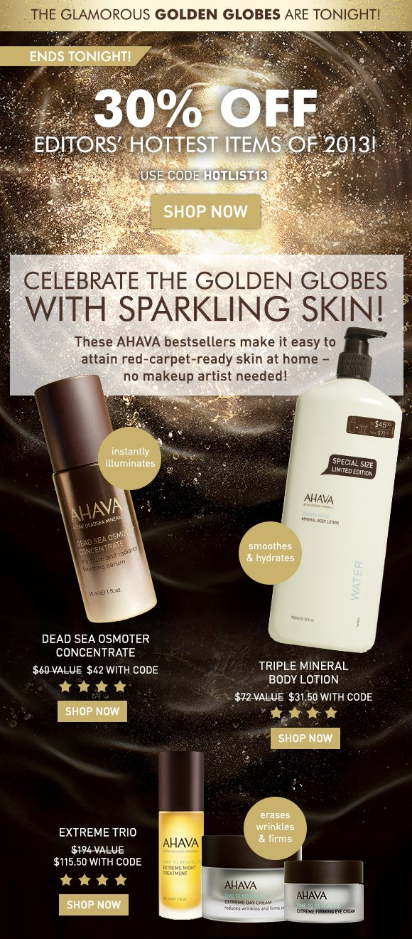 The Glamorous Golden Globes are tonight! 30% off editors' hottest items of 2013! Ends Tonight! Use code HOTLIST13 Shop Now Celebrate the Golden Globes with sparkling skin! These AHAVA bestsellers make it easy to attain red-carpet-ready skin at home – no makeup artist needed!  Dead Sea Osmoter Concentrate > instantly illuminates Extreme Trio > erases wrinkles & firms Triple Mineral Body Lotion > smoothes & hydrates