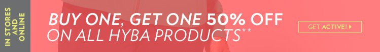 In stores and online Buy one, get one 50% off* On all Hyba products