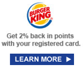 BURGER KING® | Get 2% back in points with your registered card. | LEARN MORE