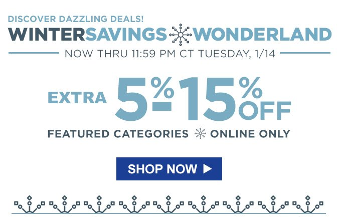 DISCOVER DAZZLING DEALS! | WINTER SAVINGS WONDERLAND | NOW THRU 11:59 PM CT TUESDAY, 1/14 | EXTRA 5% - 15% OFF FEATURED CATEGORIES | ONLINE ONLY | SHOP NOW
