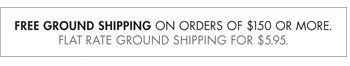 FREE GROUND SHIPPING ON ORDERS OF $150 OR MORE. FLAT RATE GROUND SHIPPING FOR $5.95.