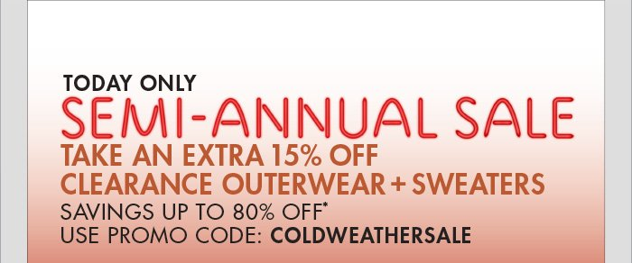 TODAY ONLY SEMI -   ANNUAL SALE TAKE AN EXTRA 15% OFF CLEARANCE OUTERWEAR + SWEATERS