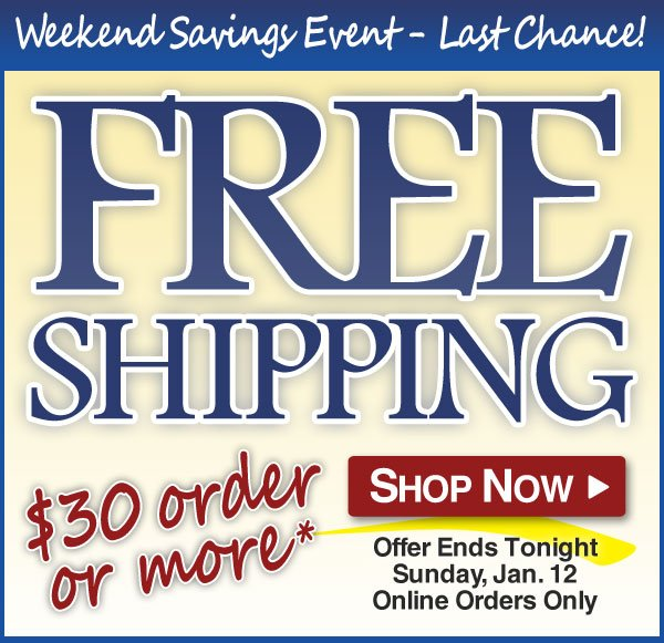 Free Shipping Weekend - Orders over $30* - 2 Days only - through Sunday, Jan. 12th - Shop Now >