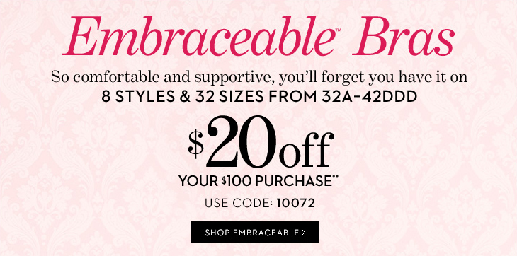 EMBRACEABLE BRAS. So Comfortable and  Supportive, You'll Forget You Have It On.  8 Styles & 32 Sizes From  32A-42DDD.  $20 Off Your $100 Purchase**.  Use Code 10072. 2 For $59***.   SHOP EMBRACEABLE