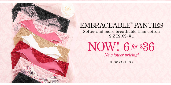 EMBRACEABLE PANTIES. Softer And More  Breathable Thank Cotton.  Sizes XS - XL.  NOW! 6 for $36† New  Lower Pricing!  SHOP PANTIES