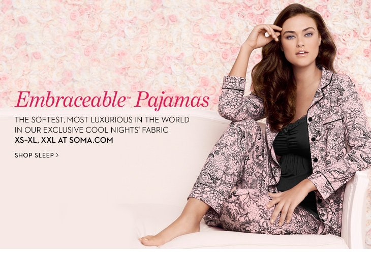 EMBRACEABLE PAJAMAS.  The Softest, Most  Luxurious In The World In Our Exclusive Cool Nights Fabric.  XS - XL,  XXL At Soma.com.  SHOP SLEEP