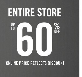 ENTIRE STORE UP TO 60%  OFF ONLINE PRICE REFLECTS DISCOUNT