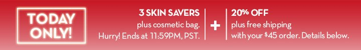 TODAY ONLY! 3 SKIN SAVERS plus cosmetic bag. Hurry! Ends 11:59PM, PST. + 20% OFF plus free shipping with your $45 order. Details below.