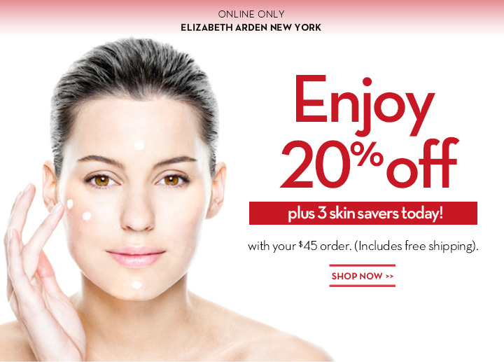 ONLINE ONLY. ELIZABETH ARDEN NEW YORK. Enjoy 20% off plus 3 skin savers today! with your $45 order. (Includes free shipping). SHOP NOW.