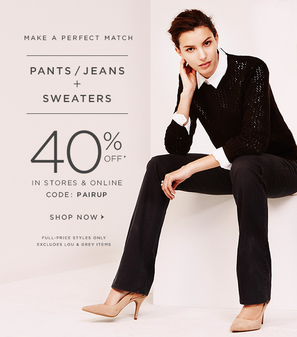 MAKE A PERFECT MATCH  PANTS / JEANS + SWEATERS  40% OFF* IN STORES & ONLINE CODE: PAIRUP  SHOP NOW                            FULL-PRICE STYLES ONLY EXCLUDES LOU & GREY ITEMS