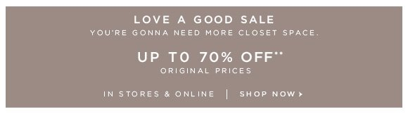 LOVE A GOOD SALE YOU'RE GONNA NEED MORE CLOSET SPACE.  UP TO 70% OFF** ORIGINAL PRICES  IN STORES & ONLINE | SHOP NOW