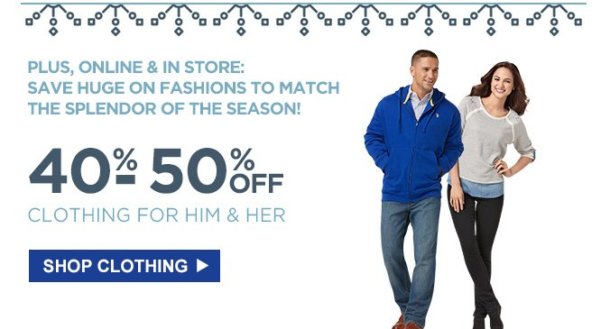 PLUS, ONLINE & IN STORE: SAVE HUGE ON FASHIONS TO MATCH THE SPLENDOR OF THE SEASON! | 40% - 50% OFF CLOTHING FOR HIM & HER | SHOP CLOTHING