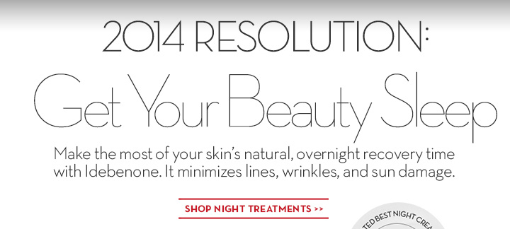2014 RESOLUTION: Get Your Beauty Sleep. Make the most of your skin's natural, overnight recovery time with Idebenone. It minimizes lines, wrinkles, and sun damage. SHOP NIGHT TREATMENTS.