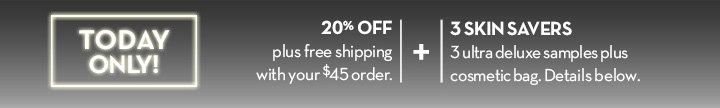 TODAY ONLY! 20% OFF plus free shipping with your $45 order. + 3 SKIN SAVERS. 3 ultra deluxe samples plus cosmetic bag. Details below.