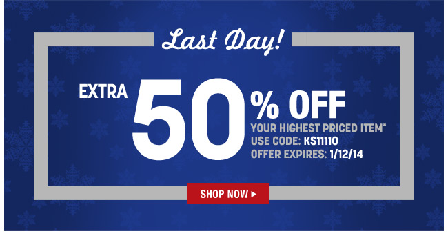 last day! get an extra 50 percent off your highest priced item* use code: KS11110 offer expires: 1/12/14 - click the link below