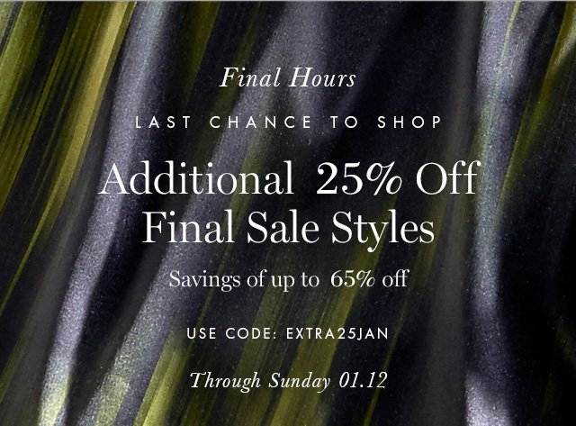 Final Hours | LAST CHANCE TO SHOP | Additional 25% Off Final Sale Styles | Savings of up to 65% off | USE CODE: EXTRA25JAN | Through Sunday 01.12