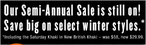 Our Semi-Annual Sale is still on! Save big on select winter styles.*