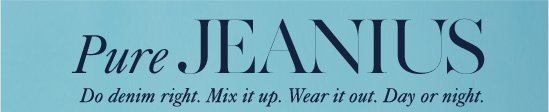 Pure JEANIUS Do denim right. Mix it up. Wear it out. Day or night.