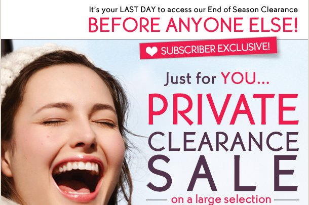 It's your LAST DAY to access our End of Season Clearance BEFORE ANYONE ELSE!