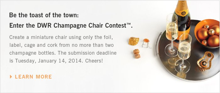 Be the toast of the town: Enter the DWR Champagne Chair Contest™. Create a miniature chair using only the foil, label, cage and cork from no more than two champagne bottles. The submission deadline is Tuesday, January 14, 2014. Cheers! LEARN MORE