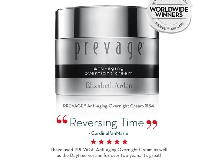 "PREVAGE® Anti-aging Overnight Cream $134. ""Reversing Time"" - CardinalfanMarie. I have used PREVAGE® Anti-aging Overnight Cream as well as the Daytime version for over two years. It's great!"
