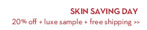 SKIN SAVING DAY. 20% off + luxe sample + free shipping.