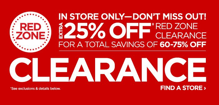 RED ZONE IN STORE ONLY--DON'T MISS OUT!      			EXTRA 25% OFF† RED ZONE CLEARANCE FOR A TOTAL SAVINGS OF 60-75%  OFF      			CLEARANCE      			FIND A STORE ›      			†See exclusions & details below.
