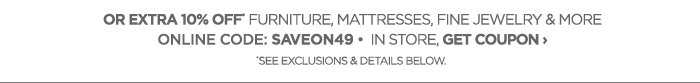 OR EXTRA 10% OFF* FURNITURE, MATTRESSES,  FINE JEWELRY & MORE      			ONLINE CODE: SAVEON49 • IN STORE, GET COUPON ›     			*SEE EXCLUSIONS & DETAILS BELOW