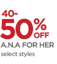 40-50% OFF A.N.A FOR HER   select styles