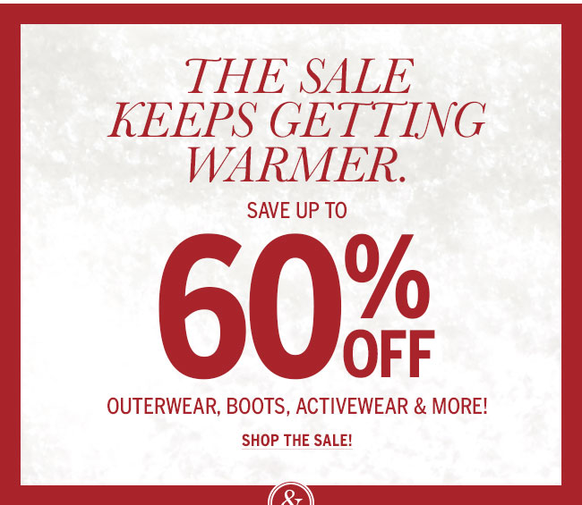 The sale keeps getting warmer. Save up to 60% off outerwear, boots, activewear & more! Shop the sale!
