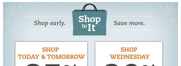 Shop To It! Shop early. Save more. Shop Today & Tomorrow 25% OFF* Shop Wednesday 20% OFF